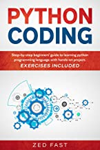 Python Coding: Step-by-step beginners' guide to learning python programming language with hands-on project. Exercises included