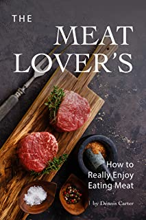 The Meat Lover's Cookbook: How to Really Enjoy Eating Meat