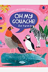 Oh My Gouache!: The beginner's guide to painting with opaque watercolour Kindle Edition