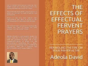 THE EFFECTS OF EFFECTUAL FERVENT PRAYERS: REKINDLING THE FIRE ON YOUR PRAYER ALTAR