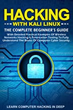 Hacking With Kali Linux: The Complete Beginner's Guide With Detailed Practical Examples Of Wireless Networks Hacking & Penetration Testing To Fully Understand ... Of Computer Cyber security (English Edition)