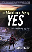 The Adventure of Saying YES: A Field Guide for Power Evangelism and a Life of Miracles
