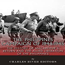 The Philippines Campaign of 1944-1945: The History of MacArthur's Return and the Allied Liberation of the Philippines