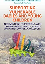 Supporting Vulnerable Babies and Young Children: Interventions for Working with Trauma, Mental Health, Illness and Other C...