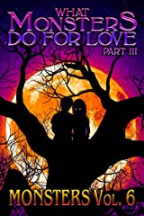What Monsters Do For Love - Part III: MONSTERS Volume 6 Kindle Edition