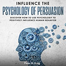Influence the Psychology of Persuasion: Discover How to Use Psychology to Positively Influence Human Behavior