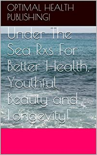 Under The Sea Rxs For Better Health, Youthful Beauty and Longevity! The Dead Sea Rxs For Super Health!