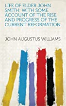 Life of Elder John Smith: With Some Account of the Rise and Progress of the Current Reformation