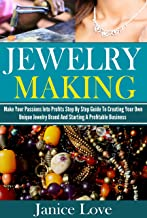 Jewelry Making: Make Your Passions Into Profits Step By Step Guide To Creating Your Own Unique Jewelry Brand And Starting A Profitable Business (Jewelry ... Beaded Jewelry, Jewelry Making Books)