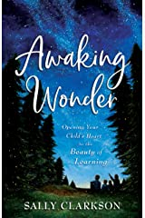Awaking Wonder: Opening Your Child's Heart to the Beauty of Learning Kindle Edition