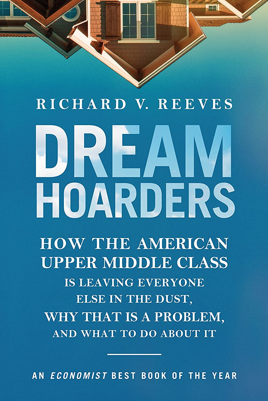 Dream Hoarders: How the American Upper Middle Class Is Leaving Everyone Else in the Dust, Why That Is a Problem, and What to Do About It (English Edition)