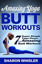 Amazing Yoga Butt Workouts - 7 Super Simple Yoga Poses for an Amazing Butt Workout! (Yoga for Beginners & Weight Loss Book 2)