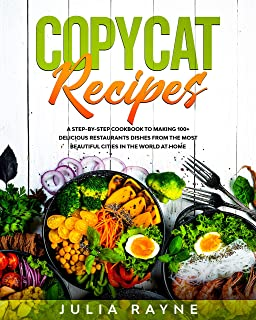 Copycat Recipes: A Step-by-Step Cookbook to Making 100+ Delicious Restaurants Dishes From the Most Beautiful Cities in the World at Home