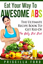 Eat Your Way To Awesome Abs: The Ultimate Recipe Book to Get Rid Of The Belly Fat Fast