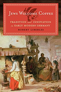 Jews Welcome Coffee: Tradition and Innovation in Early Modern Germany (Tauber Institute for the Study of European Jewry)