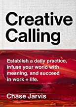 Creative Calling: Establish a Daily Practice, Infuse Your World with Meaning, and Succeed in Work + Life