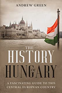 The History of Hungary: A Fascinating Guide to this Central European Country