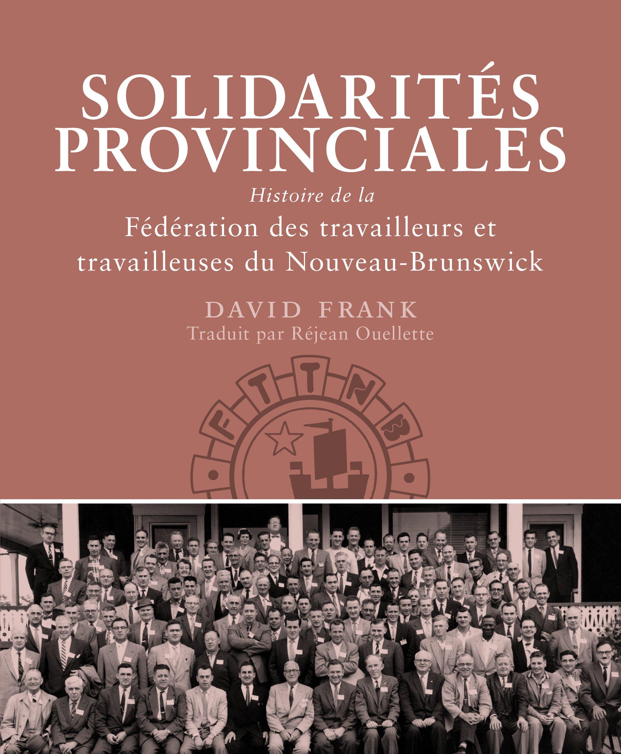 Solidarités provinciales: Histoire de la Fédération des travailleurs et travailleuses du Nouveau-Brunswick (Working Canadians: Books from the CCLH) (French Edition)