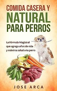 Comida Casera y Natural para Perros: Una opción Sana, Nutritiva y Deliciosa (Spanish Edition)