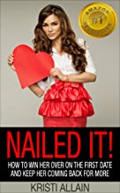 Nailed It!: How To Win Her Over On the First Date and Keep Her Coming Back For More