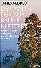 Der Mann, der auf Bäume klettert: Einblicke in einen verborgenen Kosmos zwischen Himmel und Erde (German Edition)