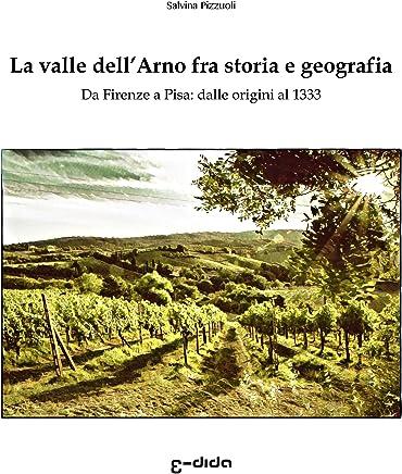 La valle dell'Arno fra storia e geografia: Da Firenze a Pisa: dalle origini al 1333 (Macchie di Toscana Vol. 1)