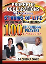 Prophetic Declarations to Overcome Storms of Life in your Marriage and Business:: 100 Powerful life changing prayers for success