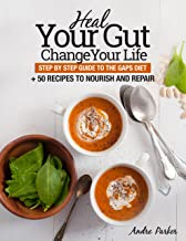 Heal Your Gut, Change Your Life: Step by Step Guide to the GAPS Diet + 50 Recipes to Nourish and Repair