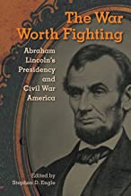 The War Worth Fighting: Abraham Lincoln's Presidency and Civil War America (Alan B. and Charna Larkin Symposium on the American Presidency)