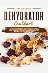 Dehydrator cookbook: Learn how to keep all the nutritional elements and extending the deadline of your food by dehydration and what are the best food to dehydrate (English Edition) Format Kindle