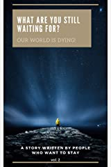What Are You Still Waiting For—Our World Is Dying!: A Story Written by People Who Want to Stay (Volume 2) (What Are You Still Waiting For?) (English Edition) Kindle版