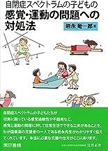 表紙: 自閉症スペクトラムの子どもの感覚・運動の問題への対処法 | 岩永竜一郎