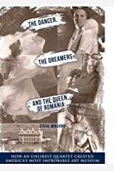 DANCER, DREAMERS, AND THE QUEEN OF ROMANIA: HOW AN UNLIKELY QUARTET CREATED AMERICA'S MOST IMPROBABLE ART MUSEUM Kindle Edition