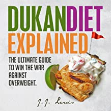 Dukan Diet Explained: The Ultimate Guide to Win the War Against Overweight: With 7-Day Meal Plan and Over 50 Recipes