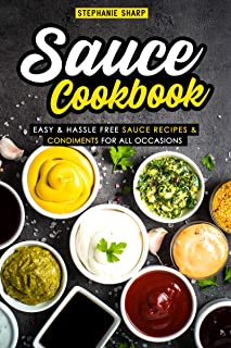 Sauce Cookbook: Easy & Hassle Free Sauce Recipes & Condiments for all Occasions