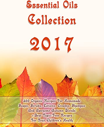 Essential Oils Collection 2017: 300 Organic Recipes For Homemade Soaps, Scrubs, Lotions, Creams, Shampoo And Awesome Autumn Blends + Best Toxic-Free Recipes ... For Your Children's Health (English Edition)