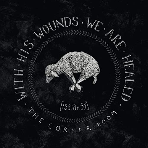 The Corner Room - With His Wounds We Are Healed (Isaiah 53) 2019