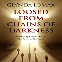 Loosed from Chains of Darkness: Destroying Curses Through the Power of the Cross
