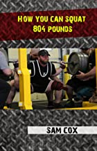 How You Can Squat 804 Pounds: Secrets and tips to becoming a squat monster