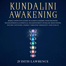 Kundalini Awakening: Highly Effective Guide to Achieve Higher Consciousness, Transcendence & Spiritual Enlightenment-Increase Mind Power, Psychic Intuition, Energy Vibration Frequency and Evolve