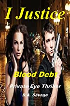 I Justice: Blood Debt: Private Eye Thriller ((99 cent kindle books mystery, suspense series of thriller, suspense Thriller Mystery, crime and murder))