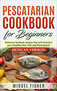 Pescatarian Cookbook for beginners, Mexican Version: Delicious Seafood recipes that will kickstart your Healthy diet, Fish...