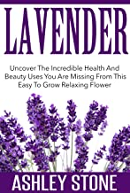 Lavender: Uncover The Incredible Health And Beauty Uses You Are Missing From This Easy To Grow Relaxing Flower