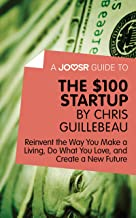 A Joosr Guide to... The $100 Start-Up by Chris Guillebeau: Reinvent the Way You Make a Living, Do What You Love, and Creat...