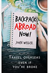 Backpack Abroad Now!: Travel overseas—even if you're broke Kindle Edition