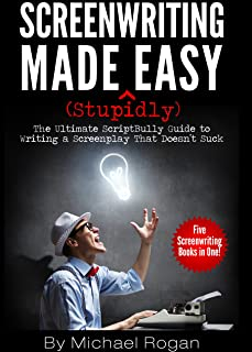 Screenwriting Made (Stupidly) Easy   Vol. 1 - Vol. 5 of the Complete ScriptBully Guide to Writing a Screenplay That Doesn't Suck (English Edition)