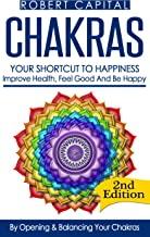 Chakras: Your Shortcut To Happiness! - Improve Health, Feel Good & Be Happy, By Opening And Balancing Your Chakras (Chakra, Chakras for beginners, Chakras books, Chakra healing, Chakra balancing)