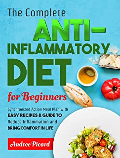 The Complete Anti Inflammatory Diet For Beginners: Synchronized Action Meal Plan With Easy Recipes To Improve the Immune S...