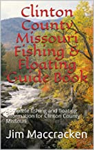 Clinton County Missouri Fishing & Floating Guide Book : Complete fishing and floating information for Clinton County Missouri (Missouri Fishing & Floating Guide Books 18)