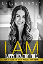I Am Happy. Healthy. Free. : How to Become the Person Who Lives Your Dreams